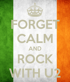 Poster: FORGET CALM AND ROCK WITH U2
