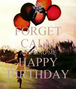 Poster: FORGET CALM AND SING ME HAPPY BIRTHDAY