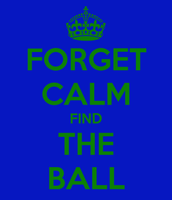 Poster: FORGET CALM FIND THE BALL