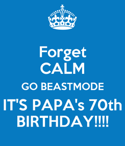 Poster: Forget CALM GO BEASTMODE  IT'S PAPA's 70th  BIRTHDAY!!!!