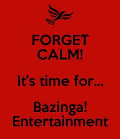 Poster: FORGET CALM! It's time for... Bazinga! Entertainment