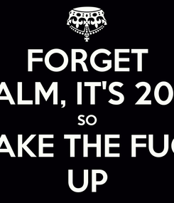 Poster: FORGET CALM, IT'S 2014 SO WAKE THE FUCK UP