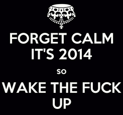 Poster: FORGET CALM IT'S 2014 so WAKE THE FUCK UP