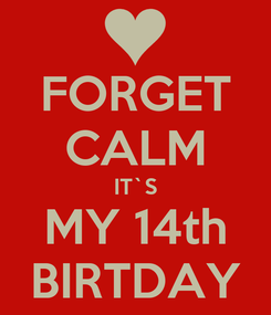 Poster: FORGET CALM IT`S MY 14th BIRTDAY