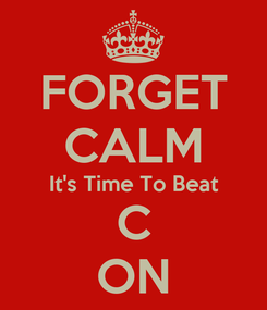 Poster: FORGET CALM It's Time To Beat C ON