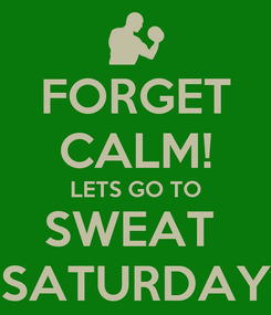 Poster: FORGET CALM! LETS GO TO SWEAT  SATURDAY