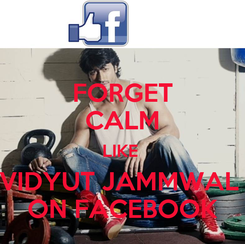 Poster: FORGET CALM LIKE  VIDYUT JAMMWAL  ON FACEBOOK