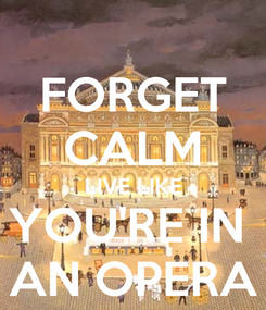 Poster: FORGET CALM LIVE LIKE YOU'RE IN  AN OPERA