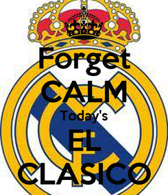 Poster: Forget CALM Today's EL CLASICO