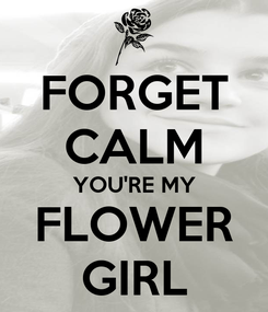 Poster: FORGET CALM YOU'RE MY FLOWER GIRL