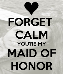 Poster: FORGET  CALM YOU'RE MY MAID OF HONOR