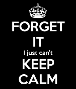 Poster: FORGET IT I just can't KEEP CALM