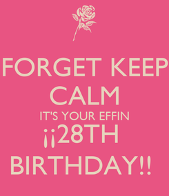 Poster: FORGET KEEP CALM IT'S YOUR EFFIN ¡¡28TH  BIRTHDAY!!