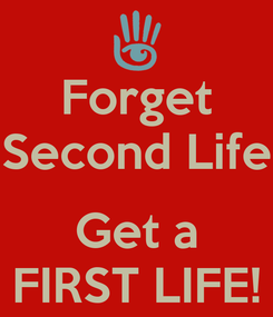 Poster: Forget Second Life  Get a FIRST LIFE!