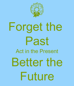Poster: Forget the  Past Act in the Present Better the Future