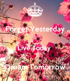 Poster: Forget Yesterday  Live Today   Dream Tomorrow