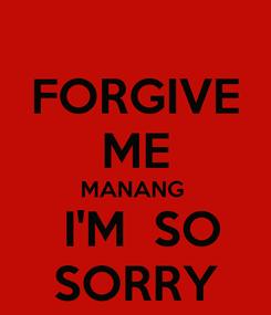 Poster: FORGIVE ME MANANG   I'M  SO SORRY