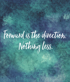 Poster: Forward is the direction.  Nothing less.