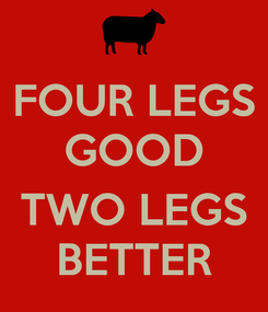 Poster: FOUR LEGS GOOD  TWO LEGS BETTER
