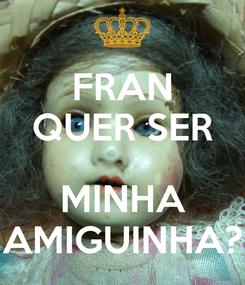 Poster: FRAN QUER SER  MINHA AMIGUINHA?