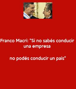 """Poster: Franco Macri: """"Si no sabés conducir  una empresa   no podés conducir un país"""""""