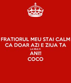 Poster: FRATIORUL MEU STAI CALM CA DOAR AZI E ZIUA TA LA MULTI  ANI!! COCO
