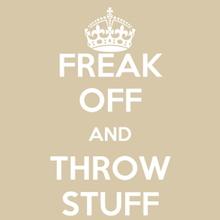 Poster: FREAK OFF AND THROW STUFF