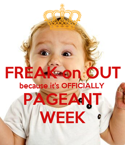 Poster:  FREAK on OUT because it's OFFICIALLY PAGEANT WEEK