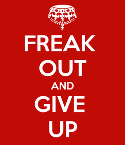 Poster: FREAK  OUT AND GIVE  UP