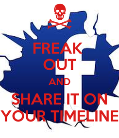 Poster: FREAK  OUT AND SHARE IT ON YOUR TIMELINE
