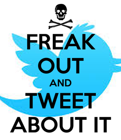 Poster: FREAK OUT AND TWEET ABOUT IT