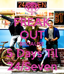 Poster: FREAK OUT BECAUSE 5 Days Til 24/Seven