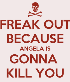 Poster: FREAK OUT BECAUSE ANGELA IS GONNA  KILL YOU