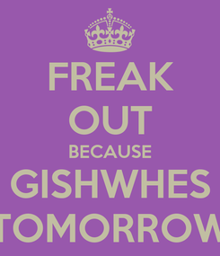 Poster: FREAK OUT BECAUSE GISHWHES TOMORROW