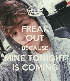 """Poster: FREAK OUT BECAUSE """"MINE TONIGHT"""" IS COMING"""