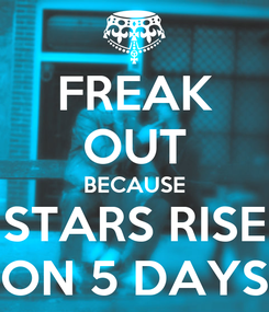 Poster: FREAK OUT BECAUSE STARS RISE ON 5 DAYS