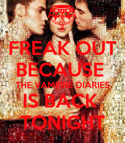 Poster: FREAK OUT BECAUSE  THE VAMPIRE DIARIES IS BACK  TONIGHT