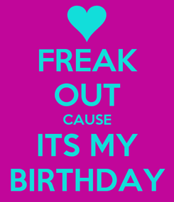 Poster: FREAK OUT CAUSE ITS MY BIRTHDAY