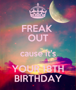 Poster: FREAK  OUT cause it's YOUR 18TH BIRTHDAY