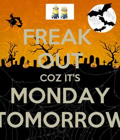 Poster: FREAK  OUT COZ IT'S MONDAY TOMORROW