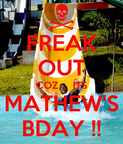 Poster: FREAK OUT COZ     ITS MATHEW'S BDAY !!