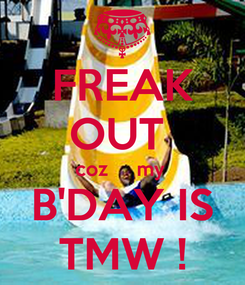 Poster: FREAK OUT  coz     my  B'DAY IS TMW !