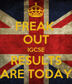 Poster: FREAK  OUT IGCSE RESULTS ARE TODAY