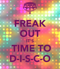 Poster: FREAK OUT IT'S  TIME TO D-I-S-C-O
