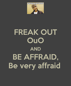 Poster: FREAK OUT OuO AND BE AFFRAID, Be very affraid