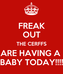 Poster: FREAK OUT THE CERFFS ARE HAVING A  BABY TODAY!!!!