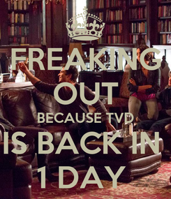 Poster: FREAKING OUT BECAUSE TVD IS BACK IN  1 DAY