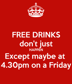 Poster: FREE DRINKS don't just HAPPEN Except maybe at  4.30pm on a Friday