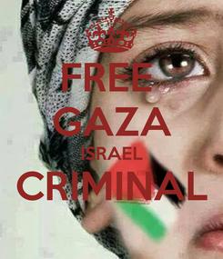 Poster: FREE  GAZA ISRAEL CRIMINAL