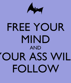 Poster: FREE YOUR MIND AND YOUR ASS WILL FOLLOW